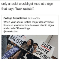 """College, Finals, and Memes: only a racist would get madat a sign  that says """"fuck racists""""  College Republicans  @UIowacRs  When your social justice major doesn't have  finals so you have time to make stupid signs  and crash CR meetings  @Iowa Action"""