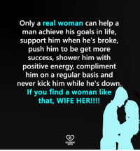 Energy, Goals, and Life: Only a real woman can help a  man achieve his goals in life,  support him when he's broke,  push him to be get more  success, shower him with  positive energy, compliment  him on a  regular basis and  never kick him while he's down  If you find a woman like  that, WIFE HER!!!!  RO