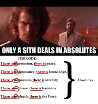 """Jedi, Sith, and Tumblr: ONLY A SITH DEALS IN ABSOLUTES  JEDI CODE:  There isno emotion, there is peace.  There is oignorance, there is knowledge.  There isnopassion, there is serenity  There isno chaos, there is harmony.  There i:s  Absolutes  eath, there is the Force. <p><a href=""""http://scifiseries.tumblr.com/post/162649019994/are-you-sure-about-that-obi-wan"""" class=""""tumblr_blog"""">scifiseries</a>:</p>  <blockquote><p>Are you sure about that, Obi-Wan?</p></blockquote>"""