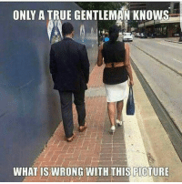 Love, Memes, and True: ONLY A TRUE GENTLEMAN KNOWS  WHAT IS WRONG WITH THIS PICTURE ITS ALL LOVE