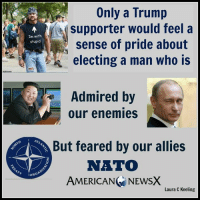 Pitiful [LK]: Only a Trump  supporter would feel a  Im with  sense of pride about  stupid  electing a man who is  Admired by  our enemies  But feared by our allies  NATO  OR  AMERICANG NEWSX  Laura C Keeling Pitiful [LK]