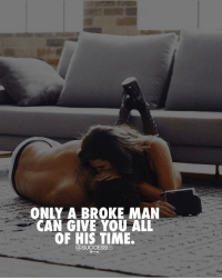 Life, Memes, and Time: ONLY ABROKE MAN  CAN GIVE YOU ALL  OF HIS TIME.  @SUCCESSES It's a sacrifice with what kind of life you want. - Life Broke sacrifice