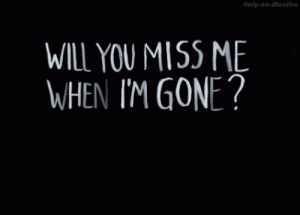 Gone, Will, and You: Only-an-illusionn  WILL YOU MISS ME  WHEN IM GONE?
