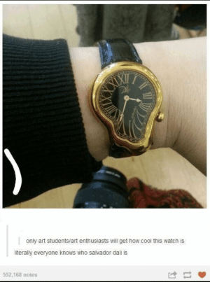 Dumb, Cool, and Salvador Dali: only art students/art enthusiasts will get how cool this watch is  literally everyone knows who salvador dali is  552,168 notes What's frustrating about people who think they're smart is that they never learn anything. #smart #ego #ridiculous #cringe #dumb