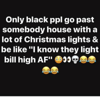 """Af, Be Like, and Christmas: Only black ppl go past  somebody house with a  lot of Christmas lights &  be like """"I know they light  bill high AF"""" 👀😩😭😂😂😂😂"""