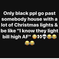 """Af, Be Like, and Christmas: Only black ppl go past  somebody house with a  lot of Christmas lights &  be like """"I know they light  bill high AF My house don't even put up a tree! Fuck them bills.. 😂😂😂"""