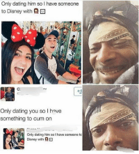 "Android, Ass, and Bitch: Only dating him so I have someone  to Disney with @回  (0  Only dating you so I have  something to cum orn  Only dating him so I have someone tc  Disney with @回 I've heard worse comebacks from couples. I'm at six flags waiting in these long ass lines because they charge a arm and a leg for the damn fast pass. I'm bout to ride Eltoro. I'm standing behind this couple as I wait. The argument started because the dude drank all of his girls milkshake. I could understand the temperature was hot as balls. Everybody is trying to gets trapped in and they still going at it. It's getting fierce now. The rise starts and We at all the top. The guy next to me is cracking up at them. They in the midst of the fiercest roast session and the guy starts snapchating it. You know how roller coasters be pausing for a second. Nah this sucker just shot off. My spleen was hunping my heart. A nigga whole insides got jacked up. Her wig gets blown off when homie hit the meanest Obj and caught that shit. He deserved a hiesman. The dude next to me had to be the one nigga to drop his phone on a ride. Good for his ass he had a android. The ride stops and the guy gives his girl the wig back. She says ""Thanks my bitch now let me get some of your ""milk shake"" when we get to the car"". My nigga if that's not true love I don't know what is. I need me a real one like that some day ❤️."