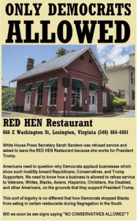 "Restaurant: ONLY DEMOCRATS  ALLOWED  RED HEN Restaurant  666 E Washington St, Lexington, Virginia (540) 464-4401  White House Press Secretary Sarah Sanders was refused service and  asked to leave the RED HEN Restaurant because she works for President  Trump.  Americans need to question why Democrats applaud businesses which  show such hostility toward Republicans, Conservatives, and Trump  Supporters. We need to know how a business is allowed to refuse service  to Veterans, Whites, Blacks, Asians, Hispanics, Christians, the Disabled,  and other Americans, on the grounds that they support President Trump.  This sort of bigotry is no different that how Democrats stopped Blacks  from eating in certain restaurants during Segregation in the South.  Will we soon be see signs saying ""NO CONSERVATIVES ALLOWED""?"