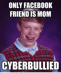 ONLY FACEBOOK  FRIEND IS MOM  CYBERBULLIED  uick meme bad luck Brian.