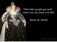 "Facebook, Fake, and Memes: ""Only fake people get mad  when you say some real shit""  Marie de' Medici  CLASSICAL ART MEMES  facebook.com/elassicalartmemes"