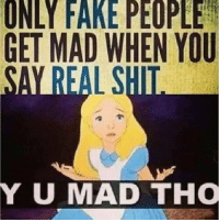 Thisssss -->: ONLY FAKE PEOPLE  GET MAD WHEN YOU  UMAD THO Thisssss -->
