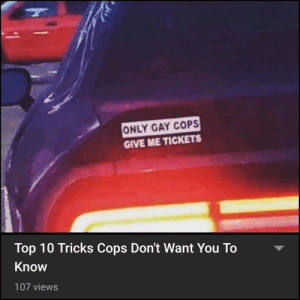 Evasion: 100.: ONLY GAY COPS  GIVE ME TICKETS  Top 10 Tricks Cops Don't Want You To  Know  107 views Evasion: 100.