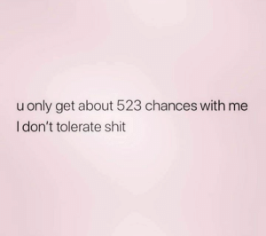 Relationships, Shit, and Get: only get about 523 chances with me  I don't tolerate shit
