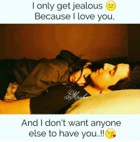 Yeah😕😕: only get jealous  I Because I love you,  And I don't want anyone  else to have you..!! Yeah😕😕