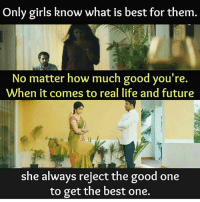 Future, Girls, and Life: Only girls know what is best for them.  No matter how much good you're.  When it comes to real life and future  she always reject the good one  to get the best one.