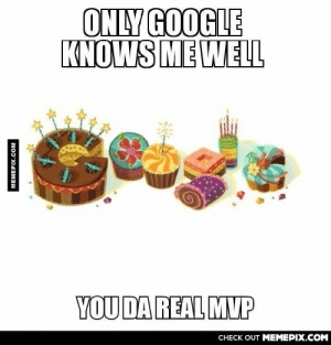 Turning 19 today, and nobody bats an eye, except Google.omg-humor.tumblr.com: ONLY GOOGLE  KNOWS ME WELL  YOUDA REAL MVP  CНЕCK OUT MЕМЕРIХ.COM  MEMEPIX.COM Turning 19 today, and nobody bats an eye, except Google.omg-humor.tumblr.com