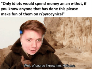 """im still learning how to make memes sorry: """"Only idiots would spend money an an e-thot, if  you know anyone that has done this please  make fun of them on r/pyrocynical""""  Well, of course l know him. He's me  те. im still learning how to make memes sorry"""
