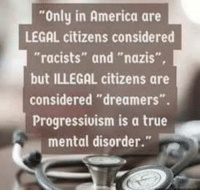 "Only In America: Only in America are  LEGAL citizens considered  ""racists"" and ""nazis""  but ILLEGAL citizens are  considered ""dreamers"".  Progressivism is a true  mental disorder."""