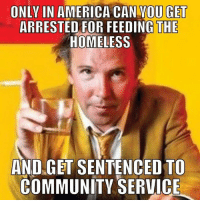 America, Community, and Homeless: ONLY IN AMERICA CAN YOU GET  ARRESTED FOR FEEDING THE  HOMELESS  AND GET SENTENCEDTO  COMMUNITY SERVICE