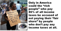 """America, Taxes, and Who: Only in America  could the """"rich  people"""" who pay  86% of all income  taxes be accused of  not paying their """"fair  share"""" by people  who don't pay any  income taxes at all.  ONE DAY THS  POOR WILL  HAVE NOTHING  Left to EaT  BUT THE  RICH"""