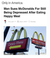 MERICA: Only in America.  Man Sues McDonalds For Still  Being Depressed After Eating  Happy Meal  ラ I'm Luis! ^-^ July 2, 2017 Society  McD  onald's  Drive-Thru MERICA