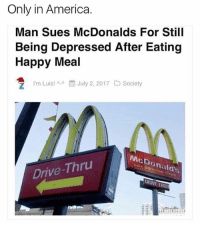 Honestly- I think he's got a case!: Only in America  Man Sues McDonalds For Still  Being Depressed After Eating  Happy Meal  'm Luis! ^-^餔July 2, 2017  Society  McDonald's  CD  Drive-Thru  DRIVE THR Honestly- I think he's got a case!