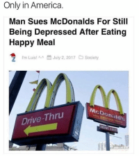 Only In America: Only in America.  Man Sues McDonalds For Still  Being Depressed After Eating  Happy Meal  July 2, 2017  Society  I'm Luis! ^-^  McDonald's  Drive-Thru  DRIVE THR