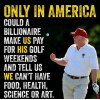 Sad but true. He'd rather golf and give tax breaks to his billionaire buddies than govern the people.: ONLY IN AMERICA  US  HIS  WE CAN'T HAVE  FOOD, HEALTH,  SCIENCE OR ART Sad but true. He'd rather golf and give tax breaks to his billionaire buddies than govern the people.