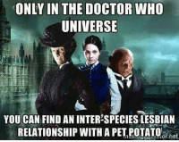 who: ONLY IN THE DOCTOR WHO  UNIVERSE  YOU CAN FIND AN INTER SPECIES LESBIAN  RELATIONSHIP WITH A PET POTATO