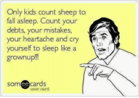 Fall, Kids, and Someecards: Only kids count sheep to  fall asleep. Count your  debts, your mistakes,  your neartache and cry  yourself to sleep like a  grownup!!  someecards  ее  user card
