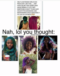 🤦🏽♀️ this is so dumb . LIGHTSKIN or DARKSKIN , We're both Still BLACK at the end of the day , stick together: ONLY LIGHTSKINN GIRLS CAN  ROCK SHIT LIKE THIS  ANY  HAIR COLOR THEY GONE LOOK  GOOD PERIOD IT FITS THEY  SKINTONE  I DON'T THINK HAIR  COLOR FITS DARKSKINN AND  BROWNSKINN GIRLS SKINTONE  ITS JUS MY OPINION  89  Nah, lol you thought 🤦🏽♀️ this is so dumb . LIGHTSKIN or DARKSKIN , We're both Still BLACK at the end of the day , stick together