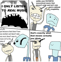 thanks for >34k likes, fun sillians: ONLY LISTEN  TO REAL MUS  actually,  just because a band doesn't have  any members and doesn't make  any music doesn't mean its  music isn't on the  of  plane  real  unlike your PATHETIC  nonexistent music that  doesn't exist and isn't real,  and is without  tangibility.  that's exactly what  that means actually  you idiote thanks for >34k likes, fun sillians
