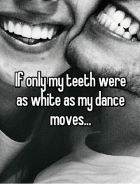 Teething: only my teeth were  as white as my dance  moves