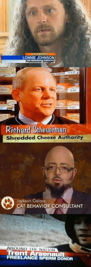 srsfunny:  Where Can I Apply?http://srsfunny.tumblr.com/: ONLY NEWSS  LONNIE JOHNSON  Professional Snuggler  92  UST  Richard Scheuerman  Shredded Cheese Authority  Jackson Galaxy  CAT BEHAVIOR CONSULTANT  AROUND THE NATION  Trent Arsenault  FREELANCE SPERM DONOR srsfunny:  Where Can I Apply?http://srsfunny.tumblr.com/