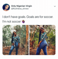 Swipe left ⬅️⬅️⬅️ Don't see this alone 😭😂😂😂 Tag someone ⬇️⬇️ krakstv humour twitter goals cr7: Only Nigerian Virgin  @Ruthless shrew  I don't have goals. Goals are for soccer  I'm not soccer Swipe left ⬅️⬅️⬅️ Don't see this alone 😭😂😂😂 Tag someone ⬇️⬇️ krakstv humour twitter goals cr7