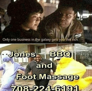 Dank, Massage, and Memes: Only one business in the galaxy gets you this rich  Jones BBQ  and  Foot Massage  FRIED  708-224 6191 me_irl by SpoNGEBoBmEMEsSuCK FOLLOW 4 MORE MEMES.