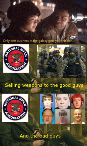 Bad, Dank, and Memes: Only one business in the galaxy gets you this rich  HATIONAL  AROCIATIOE  1871  SHERF  Selling weapons to the good guys  AATIONAL  ASOCIATION  1871  wther98  And the bad guys  RIFLE  RIFLE USA right now by Zeus54321 FOLLOW 4 MORE MEMES.