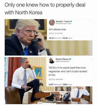 Don't Trust Me is this generations Bohemian Rhapsody: Only one knew how to properly deal  with North Korea  Donald J. Trump  @realDonaldTrump  Kim please stop  9/4/17, 10:49 PM  26.5K Retweets 99.3K Likes  Barack Obama  @BarackObama  Tell Kim if he wants beef then ima  vegetarian and I ain't fuckin scared  of him  10/7/16, 9:59 AM  2,167 Retweets 7,904 Likes Don't Trust Me is this generations Bohemian Rhapsody