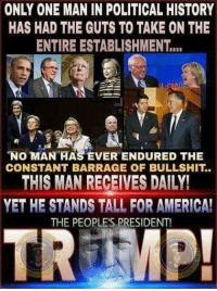 America, Memes, and The Voice: ONLY ONE MAN IN POLITICAL HISTORY  HAS HAD THE GUTS TO TAKE ON THE  ENTIRE ESTABLISHMENT...  NO MAN HAS EVER ENDURED THE  CONSTANT BARRAGE OF BULLSHIT..  THIS MAN RECEIVES DAILY!  YET HE STANDS TALL FOR AMERICA!  THE PEOPLE'S PRESIDENT! RIGHT! The Voice of America