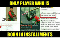 #Throwback  Happy Birthday Mushfiqar Rahim, the legend who celebrates his b'day many times in a year.  <4th dimension>: ONLY PLAYER WHO IS  Mushfiqur Rahim  Bangladesh  Full name Mohammad Mushfiqu  Born June 9, 1987, Bogra  Current age 29 years  84 days  CRI ET  Major teams Bangladesh,  ARA  A Bangladesh Under-19s, Karachi K  LADE  The birth of Mushfique Rahim  North Zone (Bangladesh), Rajshal  Name  Mushfiqur Rahim  Sylhet Division, Sylhet Royals  Born ay 09, 1988  1st September 1988  The first ever Bangladesh batsman to sc Playing role Wicketkeeper batsm  Bogra  double ton in Tests, today marks the birt  11  BORN IN INSTALLMENTS #Throwback  Happy Birthday Mushfiqar Rahim, the legend who celebrates his b'day many times in a year.  <4th dimension>