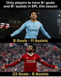 Sane & Salah 🔥🔥: Only players to have 8+ goals  and 8+ assists in EPL this season  0  WAYS  8 Goals 11 Assists  Standard  Chartered  23 Goals 8 Assists Sane & Salah 🔥🔥