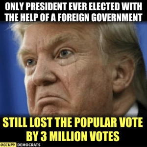 Memes, Lost, and Help: ONLY PRESIDENT EVER ELECTED WITH  THE HELP OF A FOREIGN GOVERNMENT  STILL LOST THE POPULAR VOTE  BY 3 MILLION VOTES  OCCUPYD  DEMOCRATS SAD! 😂  Follow Occupy Democrats for more!