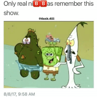Af, Confused, and Dank: Only real niB B as remember this  show.  @dank.dill  8/8/17, 9:58 AM I used to watch that shit on youtube and be confused af