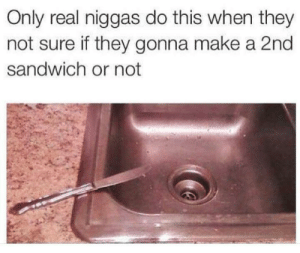 Dank, Memes, and Target: Only real niggas do this when they  not sure if they gonna make a 2nd  sandwich or not me_irl by angelcuevas11 MORE MEMES