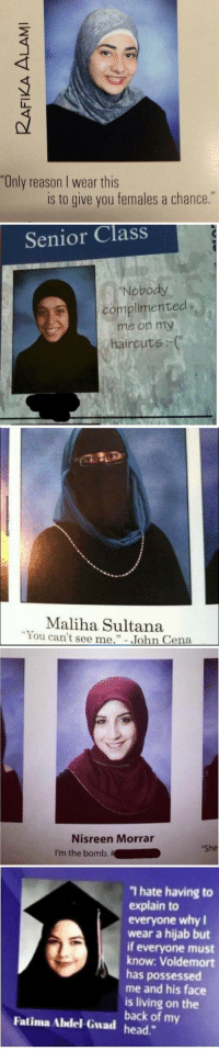 """Head, John Cena, and Haircuts: """"Only reason I wear this  is to give you females a chance.""""   Senior Class  """"Nobody  complimented  , me on my  haircuts :   Maliha Sultana  You can't see e."""" John Cena  John Cena   Nisreen Morrar  I'm the bomb.  She   hate having to  explain to  everyone why I  wear a hijab but  if everyone must  know: Voldemort  has possessed  me and his face  is living on the  back of my  Fatima Abdel-Gwad head."""" <h2>Las musulmanias son unas jachondas</h2>"""