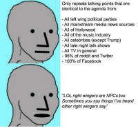 """Anaconda, Facebook, and Lol: Only repeats talking points that are  identical to the agenda from  All left wing political parties  All mainstream media news sources  -All of Hollywood  All of the music industry  - All celebrities (except Trump)  All late night talk shows  All TV in general  95% of reddit and Twitter  100% of Facebook  ( """"LOL right wingers are NPCs too  Sometimes you say things I've heard  other right wingers say"""""""
