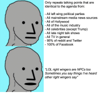 """Anaconda, Facebook, and Lol: Only repeats talking points that are  identical to the agenda from:  All left wing political parties  All mainstream media news sources  All of Hollywood  All of the music industry  All celebrities (except Trump)  All late night talk shows  All TV in general  -95% of reddit and Twitter  -100% of Facebook  """"LOL right wingers are NPCs too  Sometimes you say things l've heard  other right wingers say"""""""