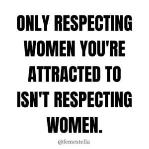 A PSA for everyone who's been confused about this. If you don't respect *every* woman then you don't respect women. End of story.  https://www.instagram.com/p/B4VJypshgJe/?igshid=1c67s6tu6gbp2: ONLY RESPECTING  WOMEN YOU'RE  ATTRACTED TO  ISN'T RESPECTING  WOMEN.  @femestella A PSA for everyone who's been confused about this. If you don't respect *every* woman then you don't respect women. End of story.  https://www.instagram.com/p/B4VJypshgJe/?igshid=1c67s6tu6gbp2
