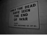 Greek, Plato, and War: ONLY THE DEAD  HAVE SEEN  THE END  OF WAR  PLATO  GREEK PHILOSOPHER 428-347 B.C.