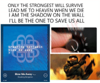 blow me: ONLY THE STRONGEST WILL SURVIVE  LEAD ME TO HEAVEN WHEN WE DIE  I AM THE SHADOW ON THE WALL  ILL BE THE ONE TO SAVE US ALL  brea  beni  bl W De la Wa  Blow Me Away  Breaking Benjamin  03:26
